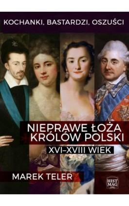 Kochanki, bastardzi, oszuści. Nieprawe łoża królów Polski: XVI–XVIII wiek - Marek Teler - Ebook - 978-83-65156-12-9