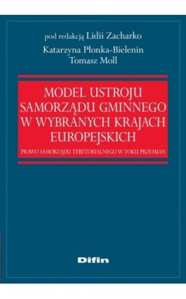 Model ustroju samorządu gminnego w wybranych krajach europejskich. Prawo samorządu terytorialnego w toku przemian - Katarzyna Płonka-Bielenin - Ebook - 978-83-7930-006-8