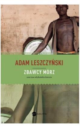 Zbawcy mórz - Adam Leszczyński - Ebook - 978-83-63387-96-9