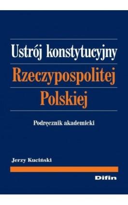 Ustrój konstytucyjny Rzeczypospolitej Polskiej. Podręcznik akademicki - Jerzy Kuciński - Ebook - 978-83-7641-998-5