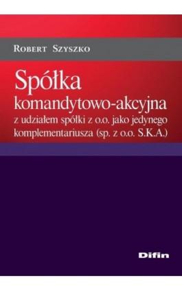 Spółka komandytowo-akcyjna z udziałem spółki z o.o. jako jedynego komplementariusza (sp. z o.o. S.K.A.) - Robert Szyszko - Ebook - 978-83-7930-192-8