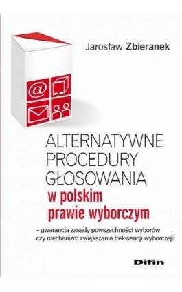 Alternatywne procedury głosowania w polskim prawie wyborczym. Gwarancja zasady powszechności wyborów czy mechanizm zwiększania f - Jarosław Zbieranek - Ebook - 978-83-7930-106-5