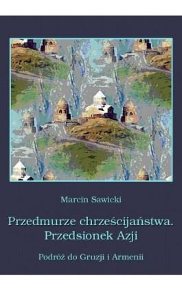 Przedmurze chrześcijaństwa Przedsionek Azji  Podróż do Gruzji i Armenii - Marcin Sawicki - Ebook - 978-83-64145-75-9