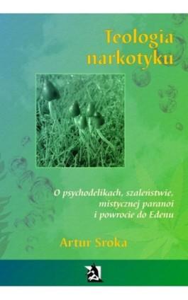 Teologia narkotyku. O psychodelikach, szaleństwie, mistycznej paranoi i powrocie do Edenu - Artur Sroka - Ebook - 978-83-8119-096-1