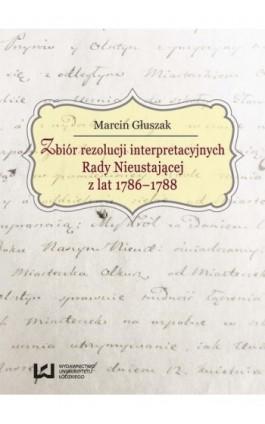 Zbiór rezolucji interpretacyjnych Rady Nieustającej z lat 1786-1788 - Marcin Głuszak - Ebook - 978-83-7969-781-6