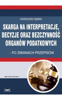 Skarga na interpretacje decyzje oraz bezczynność organów  podatkowych - Grzegorz Gębka - Ebook - 978-83-7440-533-1