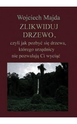 Zlikwiduj drzewo, czyli jak pozbyć się drzewa, którego urzędnicy nie pozwalają Ci wyciąć - Wojciech Majda - Ebook - 978-83-61184-77-5