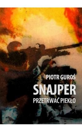 Snajper. Przetrwać piekło - Piotr Guroś - Ebook - 978-83-63080-73-0