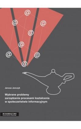 Wybrane problemy zarządzania procesami kształcenia w społeczeństwie informacyjnym - Janusz Janczyk - Ebook - 978-83-8012-651-0
