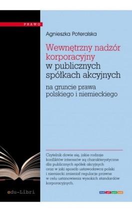 Wewnętrzny nadzór korporacyjny w publicznych spółkach akcyjnych na gruncie prawa polskiego i niemieckiego - Agnieszka Poteralska - Ebook - 978-83-63804-83-1
