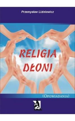 Religia dłoni Opowiadania - Przemysław Liziniewicz - Ebook - 978-83-7900-058-6