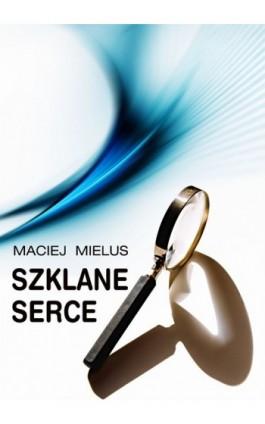 Szklane serce - Maciej Mielus - Ebook - 978-83-62480-72-2