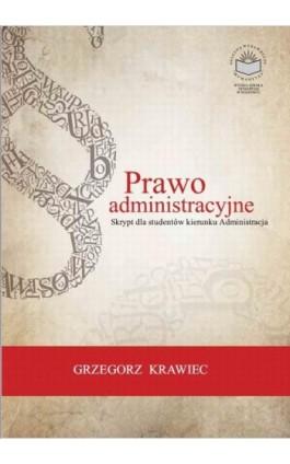 Prawo administracyjne. Skrypt dla studentów kierunku Administracja - Grzegorz Krawiec - Ebook - 978-83-65682-13-0