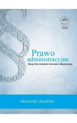 Prawo administracyjne. Skrypt dla studentów kierunku administracja - Grzegorz Krawiec - Ebook - 978-83-65682-26-0