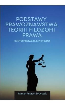 Podstawy prawoznawstwa, teorii i filozofii prawa. Reinterpretacja krytyczna - Roman A. Tokarczyk - Ebook - 978-83-65682-45-1