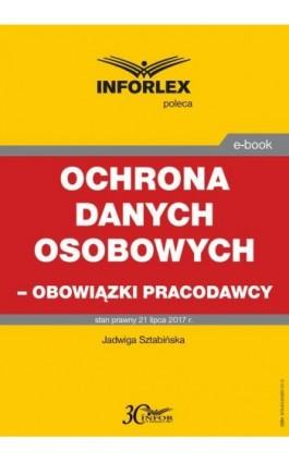 Ochrona danych osobowych – obowiązki pracodawcy - Jadwiga Sztabińska - Ebook - 978-83-65887-31-3