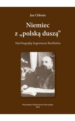 """Niemiec """"""""Z polska duszą"""""""". Nad biografią Eugeniusza Buchholza - Jan Chłosta - Ebook - 978-83-65210-27-2"""