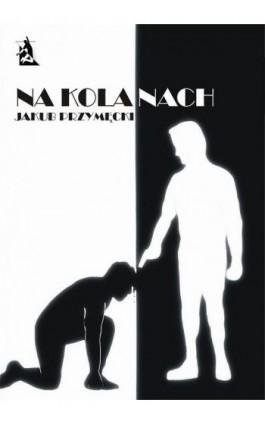 Na kolanach - Jakub Przymęcki - Ebook - 978-83-7900-242-9