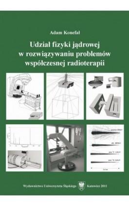 Udział fizyki jądrowej w rozwiązywaniu problemów współczesnej radioterapii - Adam Konefał - Ebook - 978-83-226-2352-7