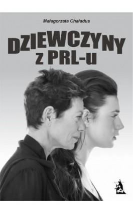Dziewczyny z PRL-u - Małgorzata Chaładus - Ebook - 978-83-7900-201-6