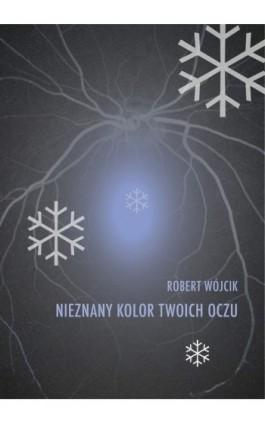 Nieznany kolor twoich oczu - Robert Wójcik - Ebook - 978-83-63783-02-0