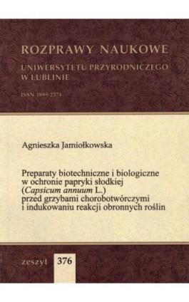 Preparaty biotechniczne i biologiczne w ochronie papryki słodkiej (Capsicum annuum L.) przed grzybami chorobotwórczymi i indukow - Agnieszka Jamiołkowska - Ebook