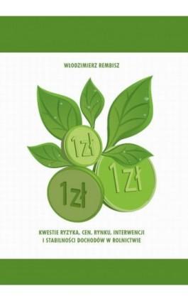 Kwestie ryzyka, cen, rynku, interwencji  i stabilności dochodów w rolnictwie - Włodzimierz Rembisz - Ebook - 978-83-62855-07-0