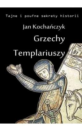Grzechy Templariuszy - Jan Kochańczyk - Ebook - 978-83-63080-17-4