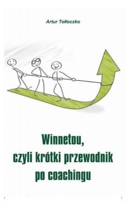 Winnetou, czyli krótki przewodnik po coachingu - Artur Tołłoczko - Ebook - 978-83-7900-288-7