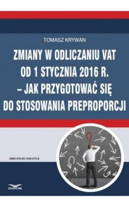 Zmiany w odliczaniu VAT od 1 stycznia 2016 r.  jak przygotować się do stosowania preproporcji - Tomasz Krywan - Ebook - 978-83-7440-675-8