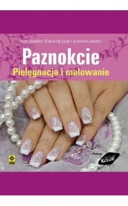 Paznokcie. Pielęgnacja i malowanie - Aleksandra Sójka-Hejduk - Ebook - 978-83-7773-261-8