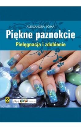 Piękne paznokcie. Pielęgnacja i zdobienie - Aleksandra Sójka - Ebook - 978-83-7773-263-2