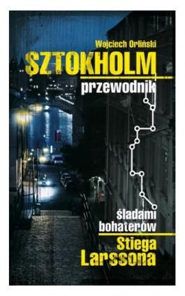 Sztokholm Stiega Larssona. Przewodnik śladami bohaterów Stiega Larssona - Wojciech Orliński - Ebook - 978-83-7642-363-0