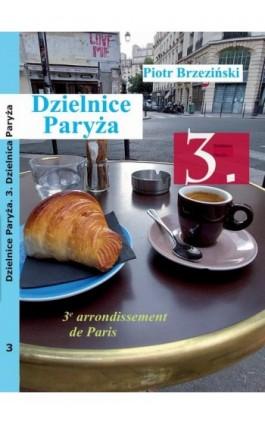 """Dzielnice Paryża. 3. dzielnica Paryża"""" - Piotr Brzezinski - Ebook - 978-83-958426-3-4"""