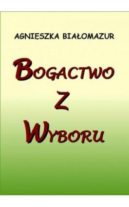Bogactwo z wyboru - Agnieszka Białomazur - Ebook - 978-83-7859-520-5