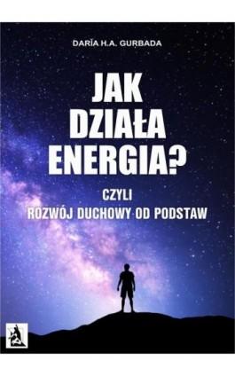 Jak działa energia? Czyli Rozwój Duchowy od podstaw - Daria H. A. Gurbada - Ebook - 978-83-8119-138-8