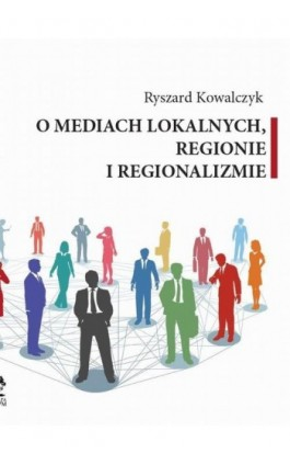 O MEDIACH LOKALNYCH, REGIONIE I REGIONALIZMIE - Ryszard Kowalczyk - Ebook - 978-83-64447-60-0