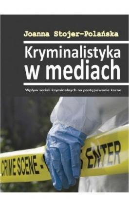 Kryminalistyka w mediach. Wpływ seriali kryminalnych na postępowanie karne - Joanna Stojer-Polańska - Ebook - 978-83-64447-15-0