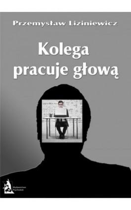 Kolega pracuje głową - Przemysław Liziniewicz - Ebook - 978-83-7900-018-0