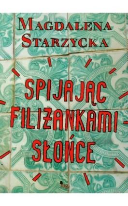 Spijając filiżankami słońce - Magdalena Starzycka - Ebook - 978-83-7779-059-5