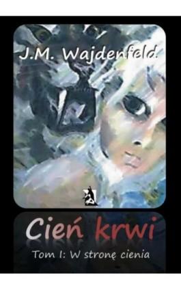 """Cień krwi, tom I """"W stronę cienia"""" - J.M. Wajdenfeld - Ebook - 978-83-7900-249-8"""