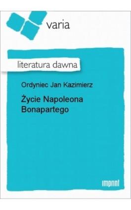 Życie Napoleona Bonapartego - Jan Kazimierz Ordyniec - Ebook - 978-83-270-1207-4