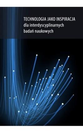 Technologia jako inspiracja dla interdyscyplinarnych badań naukowych - Dorota Nowalska-Kapuścik - Ebook - 978-83-7859-813-8