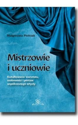 Mistrzowie i uczniowie. Kształtowanie warsztatu, osobowości i postaw współczesnego artysty - Małgorzata Pietrzak - Ebook - 978-83-7798-354-6