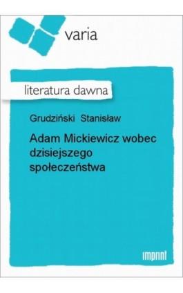 Adam Mickiewicz wobec dzisiejszego społeczeństwa - Stanisław Grudziński - Ebook - 978-83-270-0486-4