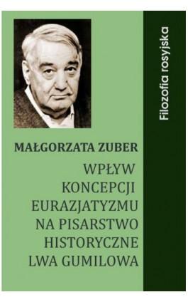Wpływ koncepcji eurazjatyzmu na pisarstwo historyczne Lwa Gumilowa - Małgorzata Zuber - Ebook - 978-83-61184-24-9
