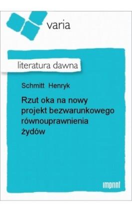 Rzut oka na nowy projekt bezwarunkowego równouprawnienia żydów - Henryk Schmitt - Ebook - 978-83-270-1524-2