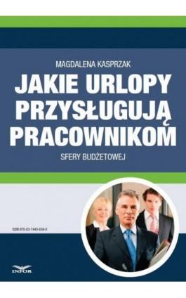 Jakie urlopy przysługują pracownikom sfery budżetowej - Magdalena Kasprzak - Ebook - 978-83-7440-659-8