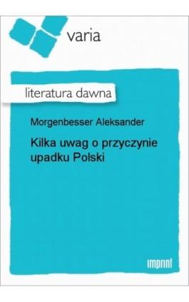 Kilka uwag o przyczynie upadku Polski - Aleksander Morgenbesser - Ebook - 978-83-270-1005-6