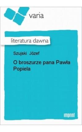 O broszurze pana Pawła Popiela - Józef Szujski - Ebook - 978-83-270-1648-5